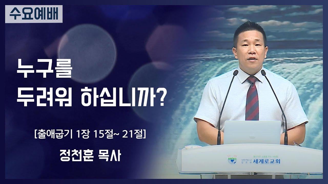 [2021-07-28] 수요예배 정천훈목사: 누구를 두려워하십니까? (출1장15절~21절)