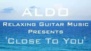 Five Star Relaxing Instrumental Guitar Music, Close To You by ALDO Relaxing Guitar