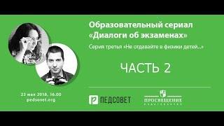 Образовательный сериал «Диалоги об экзаменах». Серия 3. Физика. Часть 2