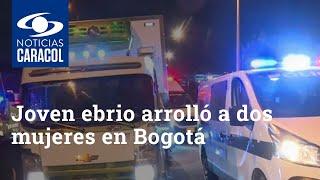 Joven ebrio arrolló a dos mujeres en Bogotá: tremenda persecución de la Policía