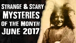 STRANGE & SCARY Mysteries of the Month – June 2017