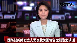 [中国新闻] 国防部新闻发言人吴谦就美国售台武器发表谈话 | CCTV中文国际