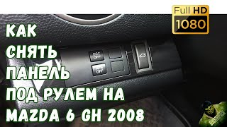 Как снять панель под рулем MAZDA 6 GH 2008 // How to remove the panel under the wheel MAZDA 6 GH