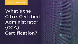 MicroNugget: What is the Citrix Certified Administrator (CCA) Certification?
