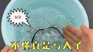 活了半輩子,才知道把眼鏡放水里泡一泡,這麼厲害!不懂就虧大了