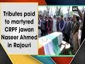 Tributes paid to martyred CRPF jawan Naseer Ahmed in Rajouri
