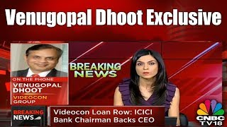 Venugopal Dhoot Exclusive | Breaking News | CNBC TV18