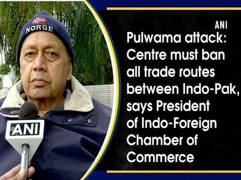 Centre must ban all trade routes between Indo-Pak: President of Indo-Foreign Chamber of Commerce