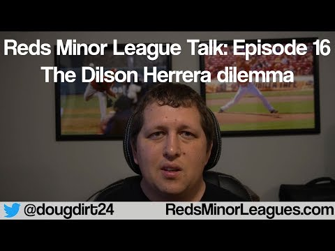 Reds Minor League Talk: Episode 16 - The Dilson Herrera Dilemma