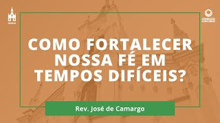 Como Fortalecer Nossa Fé Em Tempos Difíceis? - Rev. José de Camargo - Conexão com Deus - 12/10/2020