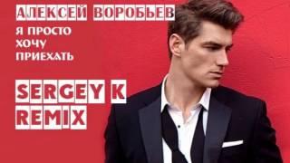Алексей Воробьев - Я просто хочу приехать (Sergey K.  Remix)
