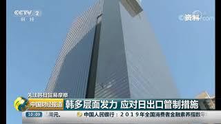 [中国财经报道]关注韩日贸易摩擦 韩多层面发力 应对日出口管制措施| CCTV财经