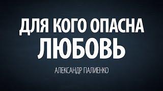 Для кого опасна любовь. Александр Палиенко.