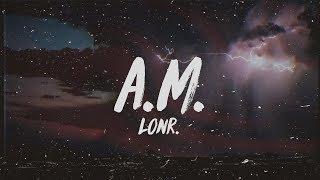 Lonr. - A.M. (Lyrics)