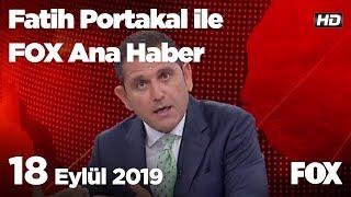 18 Eylül 2019 Fatih Portakal ile FOX Ana Haber