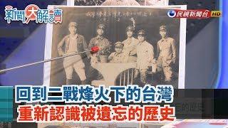 【新聞大解讀】回到二戰烽火下的台灣 重新認識被遺忘的歷史 2019.08.09(上)