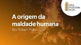 A origem da maldade humana - Rev. Robert Mota