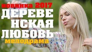 шикарный фильм ДЕРЕВЕНСКАЯ ЛЮБОВЬ 2017 фильм взорвавший интернет