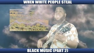 WHEN WHITE PEOPLE STEAL BLACK MUSIC PART 2