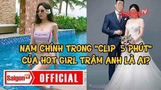 Nam chính trong clip 5 phút của hot girl Trâm Anh là ai? - SAIGONTV