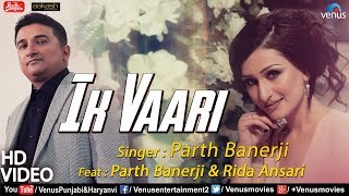 Ik Vaari (Full ) | Feat : Parth Banerji & Rida Ansari | Mohit Pathak | Latest Punjabi Song 2018