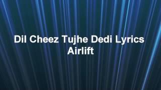 DIL CHEEZ TUJHU DEDI LYRICS AIRLIFT