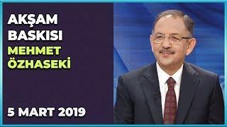 Akşam Baskısı 'Özel' - Mehmet Özhaseki   5 Mart 2019