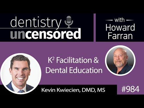 984 K2 Facilitation & Dental Education with Dr. Kevin Kwiecien : Dentistry Uncensored