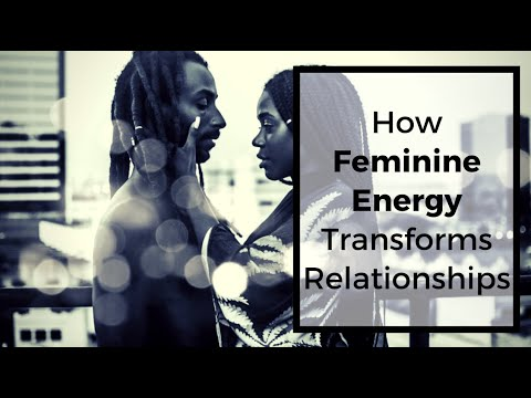 HOW FEMININE ENERGY TRANSFORMS RELATIONSHIPS