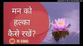 मन को हल्का कैसे रखें PEACEFUL M ND By BK KAMAL