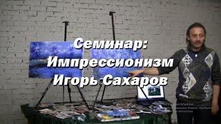Семинар - Импрессионизм. - Игорь Сахаров. Как научиться рисовать маслом в стиле импрессионизма