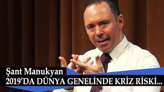 2019'da Dünya Ekonomilerinde Kriz Riski... Şant Manukyan anlattı...