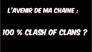 L'avenir de ma chaîne : 100% Clash of clans ?