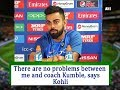 There are no problems between me and coach Kumble, says Kohli - ANI News
