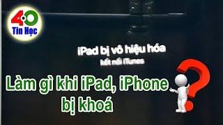 Xử lý lỗi iPhone, iPad bị vô hiệu hóa cực nhanh chóng