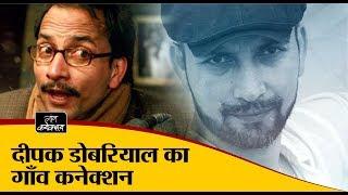 दीपक डोबरियाल का गाँव कनेक्शन    Deepak Dobriyal   Film Actor   Interview