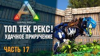 🦎 ARK: Survival Evolved - # 14.17 ТОП ТЕК РЕКС! УДАЧНОЕ Приручение!