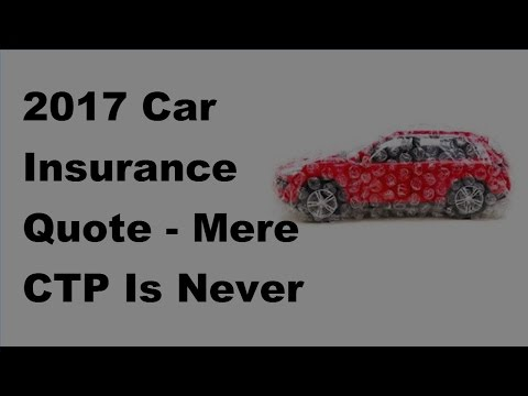 2017 Car Insurance Quote | Mere CTP Is Never Enough