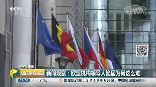 [国际财经报道]热点扫描 新闻观察:欧盟机构领导人换届为何这么难| CCTV财经