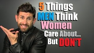 5 Things Men THINK Women Care About... But DON