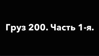 Груз 200. Часть 1-я.