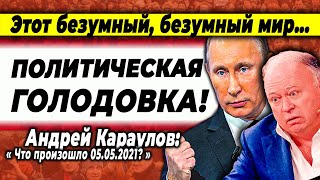 Караулов Андрей  Этот безумный, безумный мир! Политическая голодовка  07.05.2021
