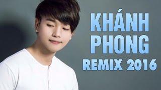 Những Ca Khúc Remix Hay Nhất của Khánh Phong 2016 - Liên Khúc Remix Thiếu Mới Là Đủ