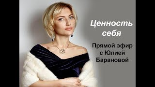 """Прямой эфир с Юлией Барановой. Тема: """"Ценность себя"""""""