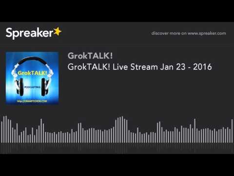 GrokTALK! Live Stream Jan 23 - 2016