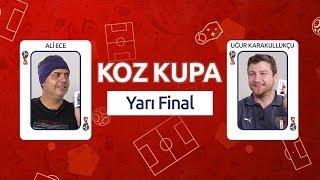 Koz Kupa - Yarı Final | Ali Ece & Uğur Karakullukçu