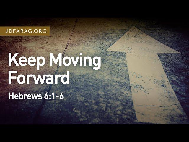 Keep Moving Forward – Hebrews 6:1-6 – July 18th, 2021