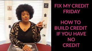 How To Build Credit If You Have No Credit (Fix My Credit Friday Episode #9)