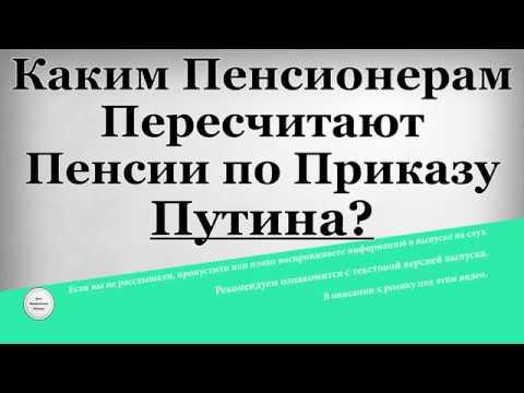 Каким Пенсионерам Пересчитают Пенсии по приказу Путина