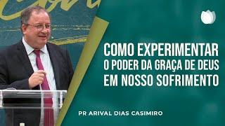 Como experimentar o poder da Graça de Deus em nosso Sofrimento | Pr. Arival Dias Casimiro